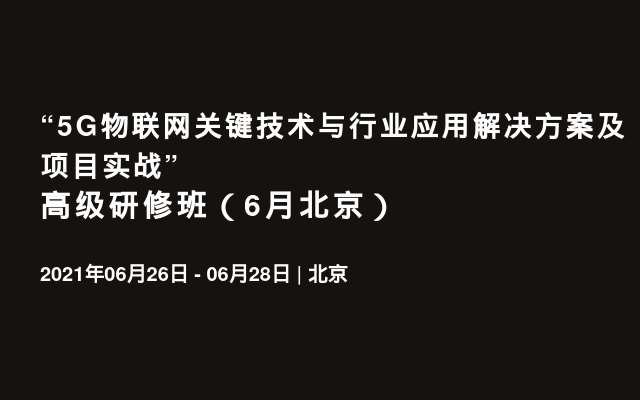 """5G物联网关键技术与行业应用解决方案及项目实战""高级研修班(6月北京)"