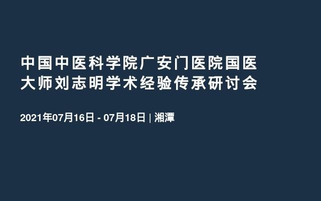 中国中医科学院广安门医院国医大师刘志明学术经验传承研讨会