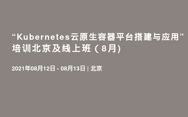 "Kubernetes云原生容器平台搭建与应用""培训北京及线上班(8月)"