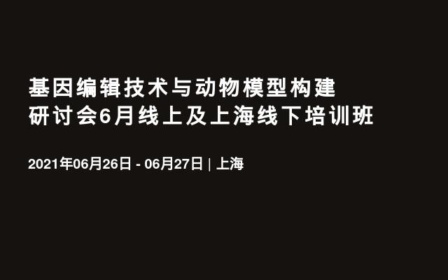 基因编辑技术与动物模型构建研讨会6月线上及上海线下培训班