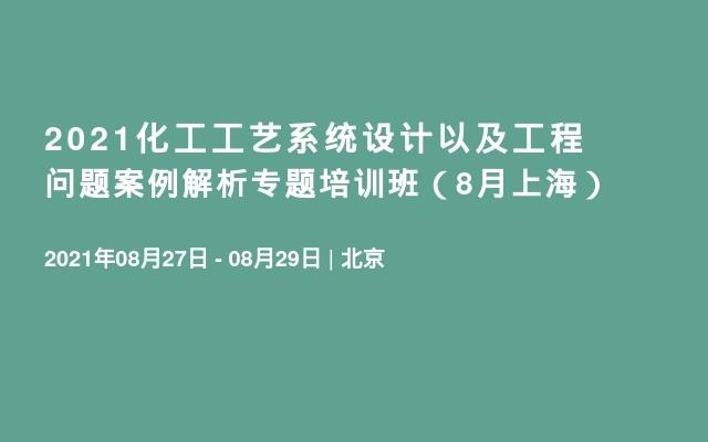 2021化工工艺系统设计以及工程问题案例解析专题培训班(8月上海)