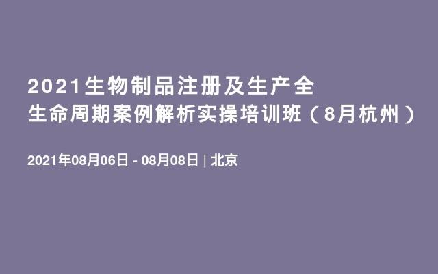 2021生物制品注册及生产全生命周期案例解析实操培训班(8月杭州)
