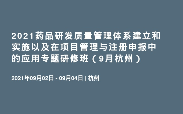 2021药品研发质量管理体系建立和实施以及在项目管理与注册申报中的应用专题研修班(9月杭州)