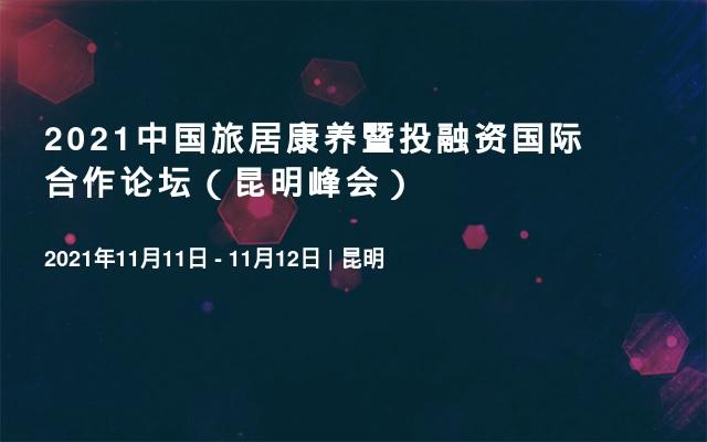 2021中国旅居康养暨投融资国际合作论坛(昆明峰会)