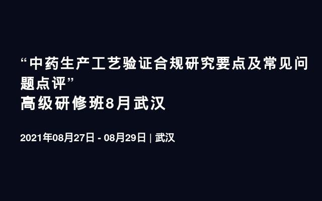 """""""中药生产工艺验证合规研究要点及常见问题点评"""" 高级研修班8月武汉"""