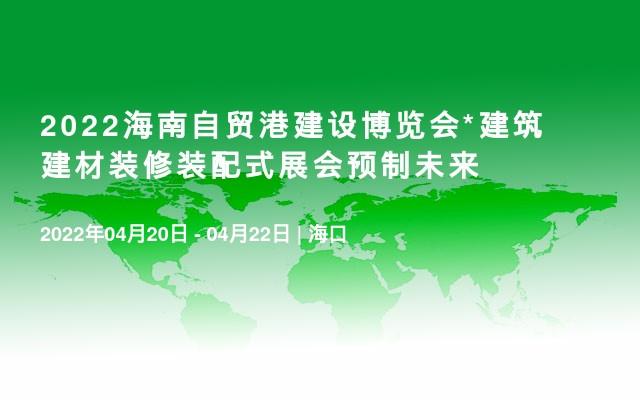 2022海南自貿港建設博覽會*建筑建材裝修裝配式展會預制未來