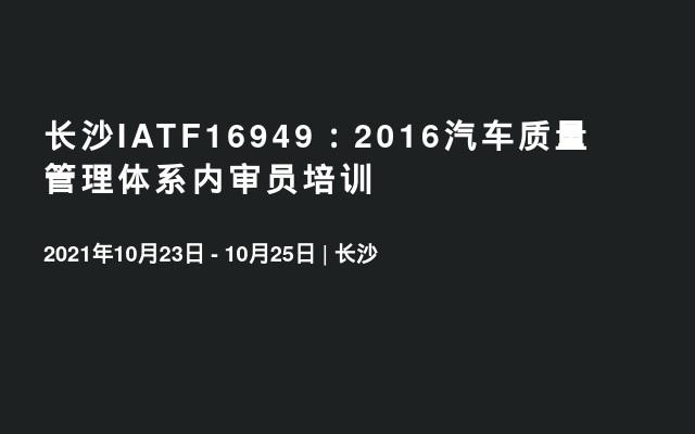 长沙IATF16949:2016汽车质量管理体系内审员培训