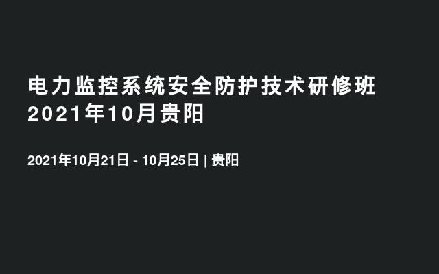 电力监控系统安全防护技术研修班2021年10月贵阳