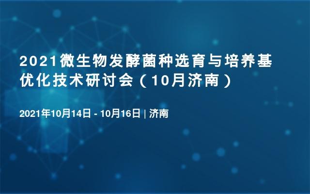 2021微生物发酵菌种选育与培养基优化技术研讨会(10月济南)
