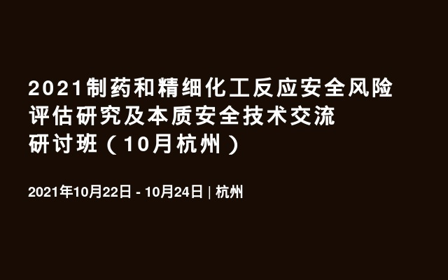 2021制药和精细化工反应安全风险评估研究及本质安全技术交流研讨班(10月杭州)