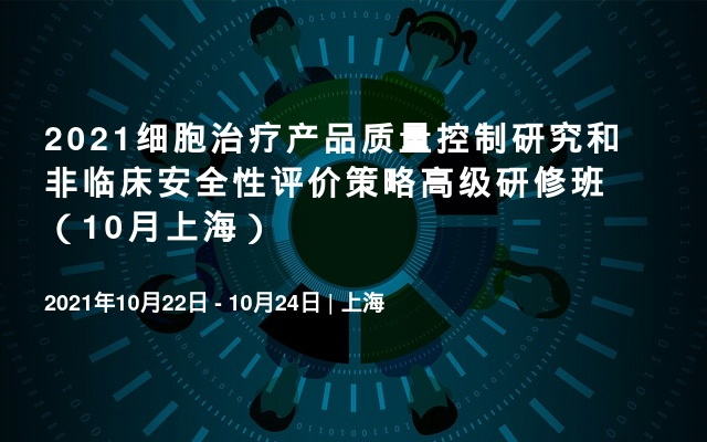 2021细胞治疗产品质量控制研究和非临床安全性评价策略高级研修班(10月上海)