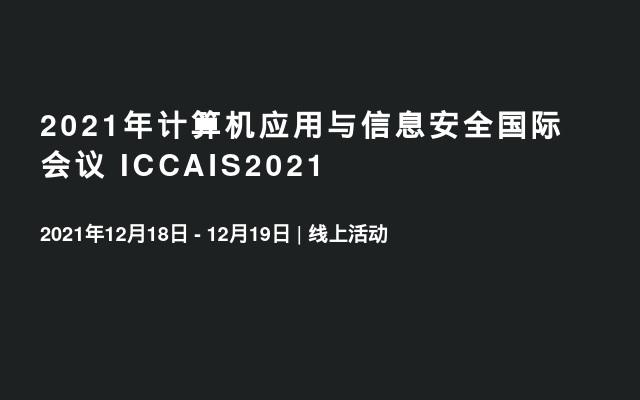 2021年计算机应用与信息安全国际会议 ICCAIS2021