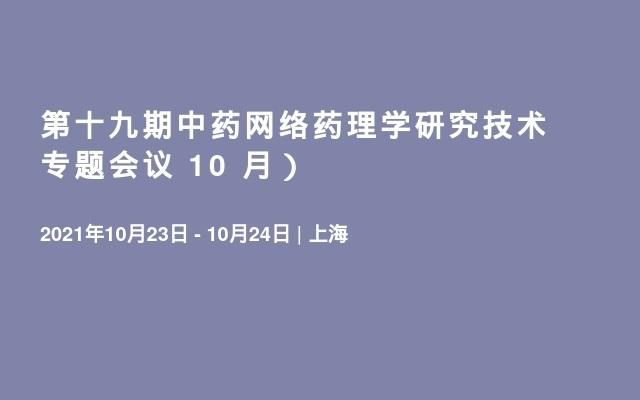 第十九期中药网络药理学研究技术专题会议 10 月)