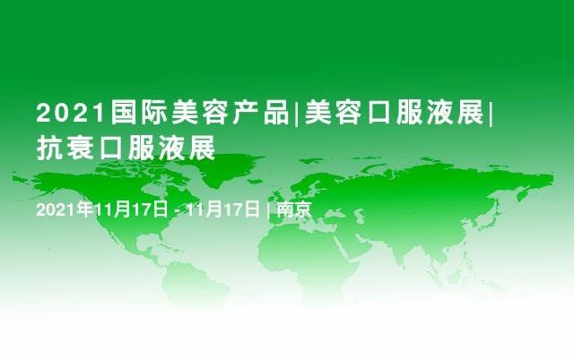 2021国际美容产品|美容口服液展|抗衰口服液展