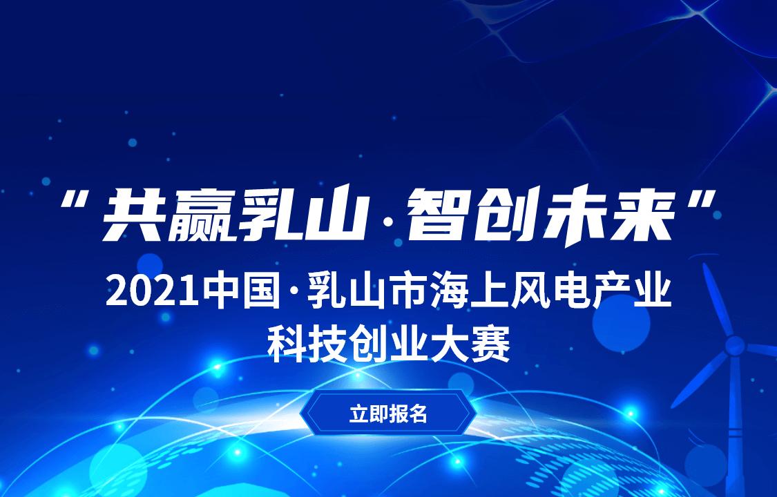 """""""共赢乳山,智创未来"""" 2021中国·乳山市海上风电产业科技创业大赛"""