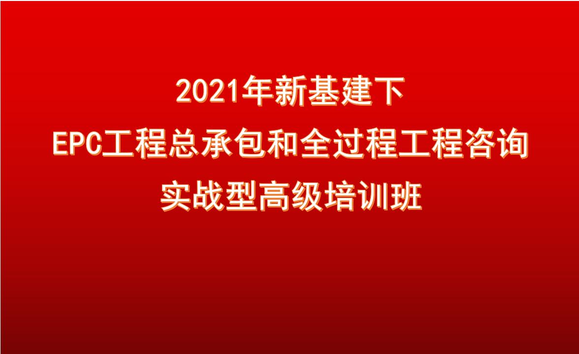 11月6日南京2021年新基建下 EPC工程总承包和全过程工程咨询 实战型高级培训班