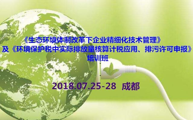 《生态环境体制改革下企业精细化技术管理》及《环境保护税中实际排放量核算计税应用、排污许可申报》培训班2018