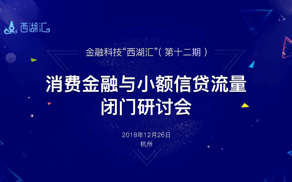"""第十二期金融科技""""西湖汇""""沙龙 暨消费金融与小额信贷流量闭门研讨会2018(杭州)"""