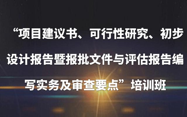 2019(北京)项目建议书、可行性研究、初步设计报告暨报批文件与评估报告编写实务及审查要点培训班