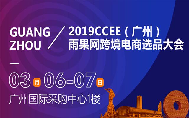 2019雨果网CCEE(广州)跨境电商选品大会暨采购节