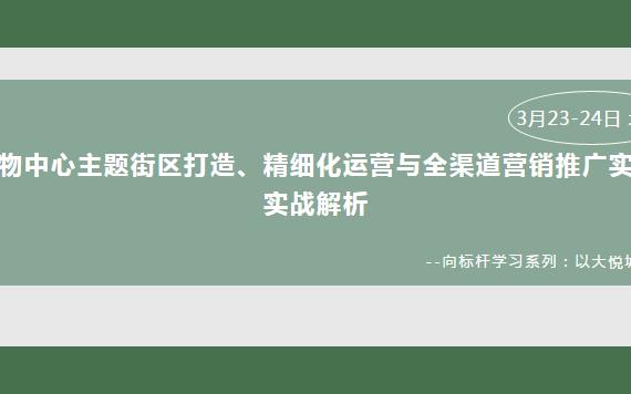 2019购物中心主题街区打造、精细化运营与全渠道营销推广实践实战解析(成都)