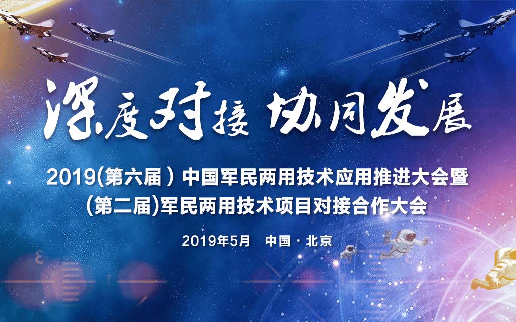 2019(第六届)中国军民两用技术应用推进大会暨(第二届)军民两用技术项目深度合作对接大会|北京