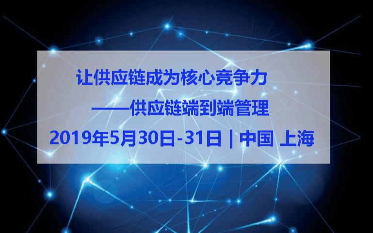 2019让供应链成为核心竞争力 - 供应链端到端管理(上海)