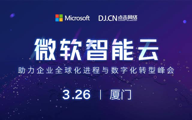 2019微软智能云助力企业全球化进程与数字化转型峰会(厦门)