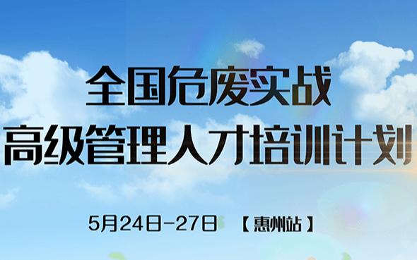 2019【第二站】全国危废实战高级管理人才培训计划——广东惠州