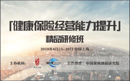 2019健康保险经营能力提升精品研修班(6月上海班)