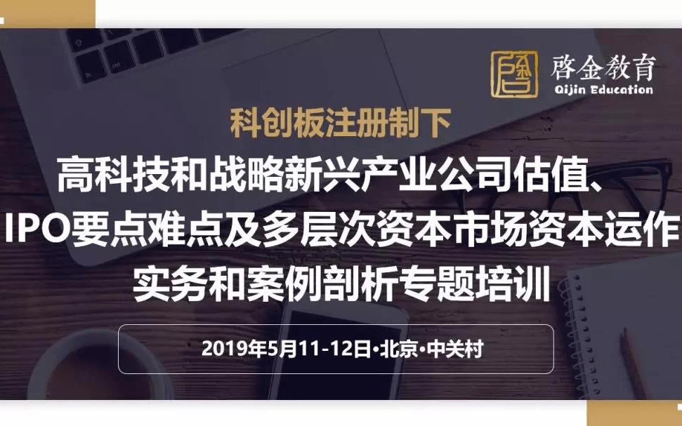 2019科创板注册制下高科技和战略新兴产业公司估值、IPO要点难点及股权投资、多层次资本市场资本运作实务和案例剖析培训班(5月北京班)