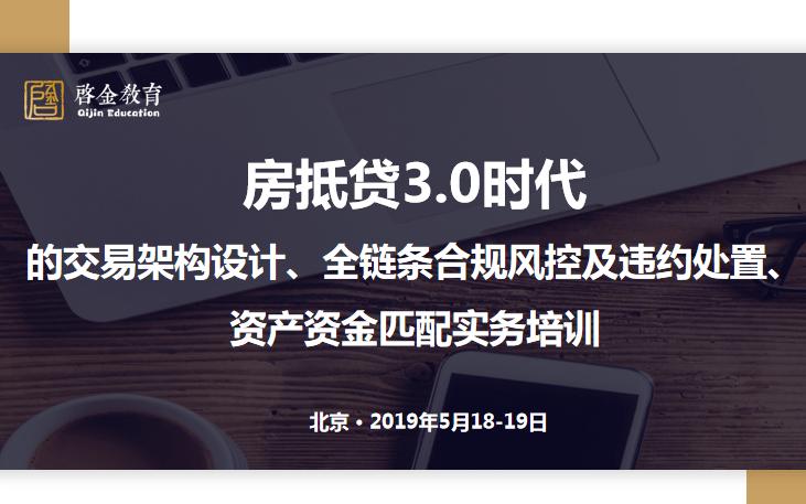 2019房抵贷3.0时代的交易架构设计、全链条合规风控及违约处置、资产资金匹配实务培训(5月北京班)