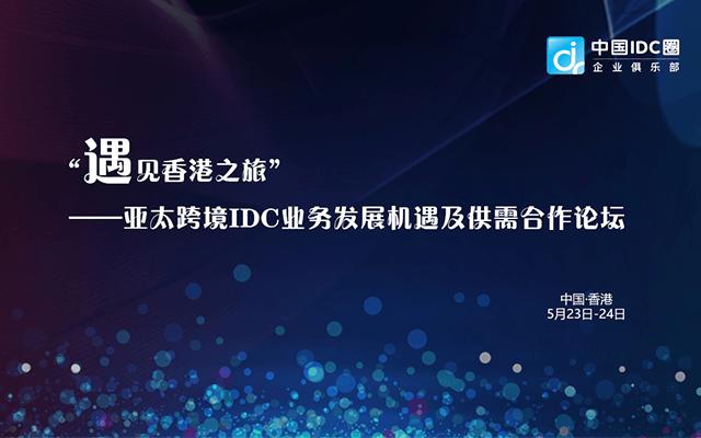 """""""遇见香港之旅""""——亚太跨境IDC业务发展机遇及供需合作论坛2019"""