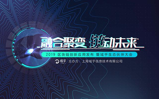 融合聚变·链动未来 | 2019区块链创新应用发布暨域乎生态伙伴大会(上海)