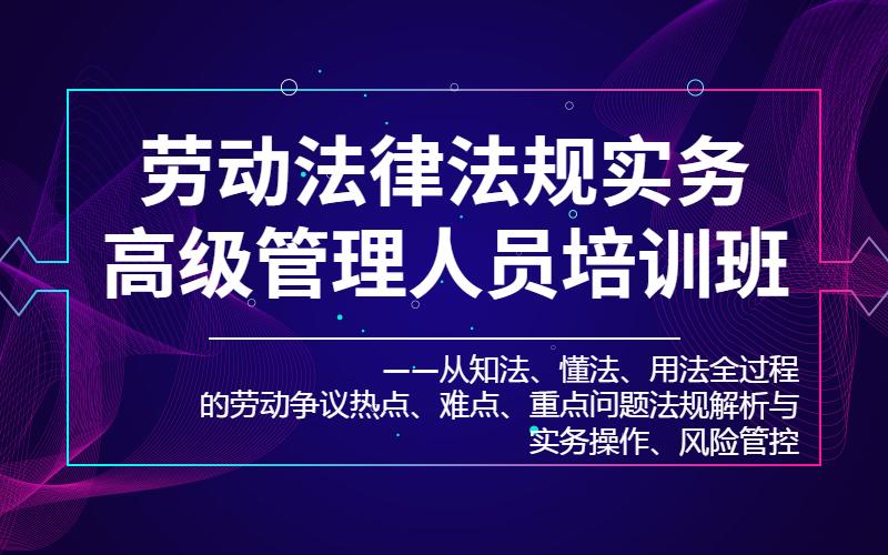 2019劳动法律法规实务高级管理人员培训班(7月广州班)