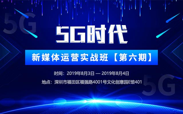 2019第六期5G时代,新媒体运营实战班(8月深圳班)