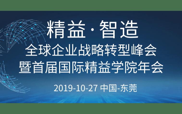 2019精益·智造全球企业战略转型峰会暨首届国际精益学院年会(东莞)