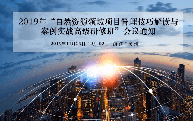 2019年自然资源领域项目管理技巧解读与案例实战高级研修班(11月杭州班)