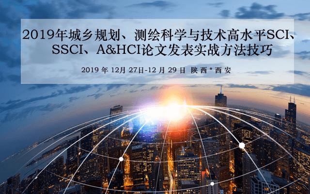 2019年城乡规划、测绘科学与技术高水平SCI、SSCI、A&HCI论文发表的实战方法技巧培训班(12月西安班)