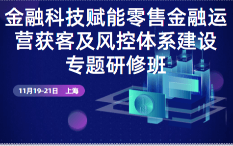 2019金融科技賦能零售金融運營獲客及風控體系建設專題研修班(11月上海班)