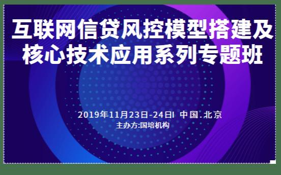 2019互聯網信貸風控模型搭建及核心技術應用系列專題班(11月北京班)