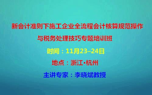 2019新會計準則下施工企業全流程會計核算規范操作與稅務處理技巧專題培訓班(11月杭州班)