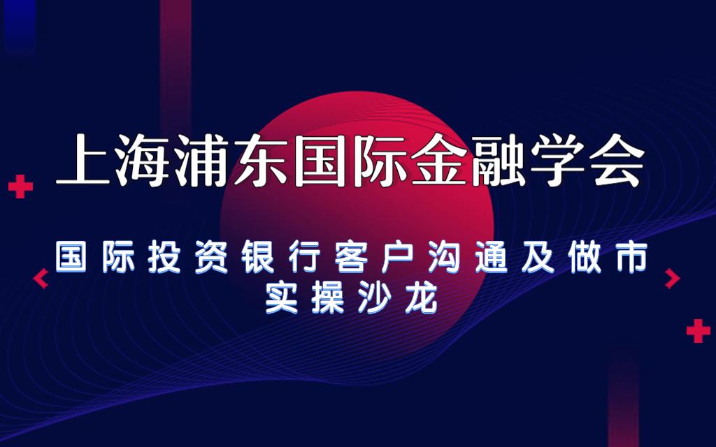 2019上海浦東國際金融學會——國際投資銀行客戶溝通及做市實操沙龍(上海)