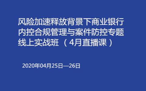 风险加速释放背景下商业银行内控合规管理与案件防控专题线上实战班(4月北京)