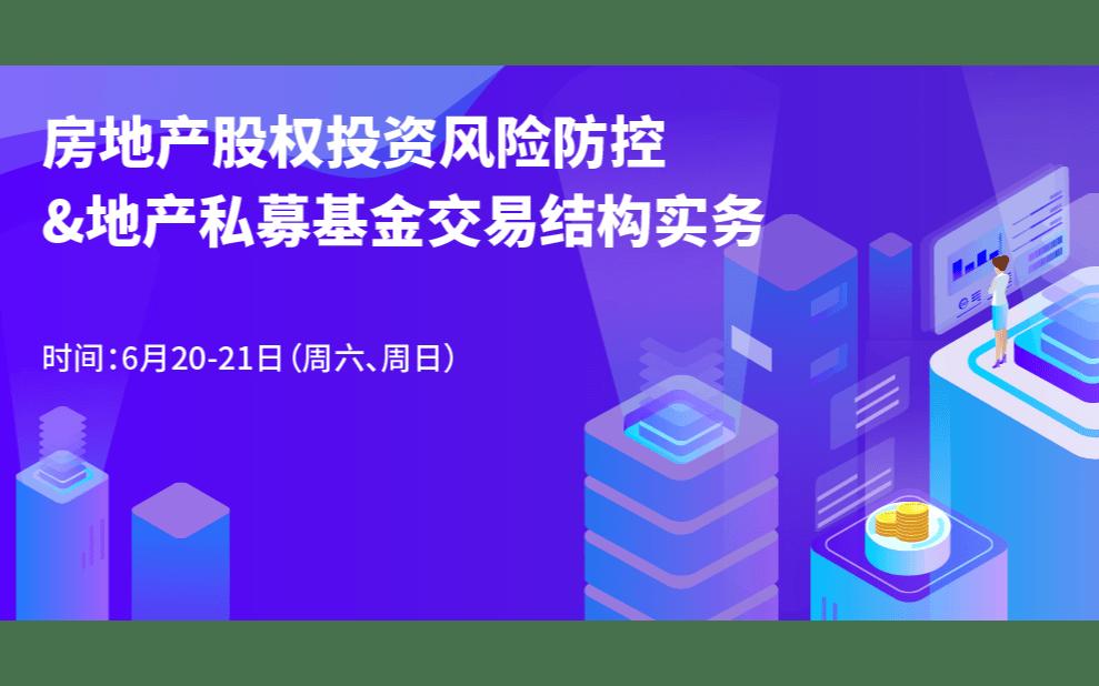 2020年房地产股权投资风险防控与地产私募基金交易结构实务(深圳线下)