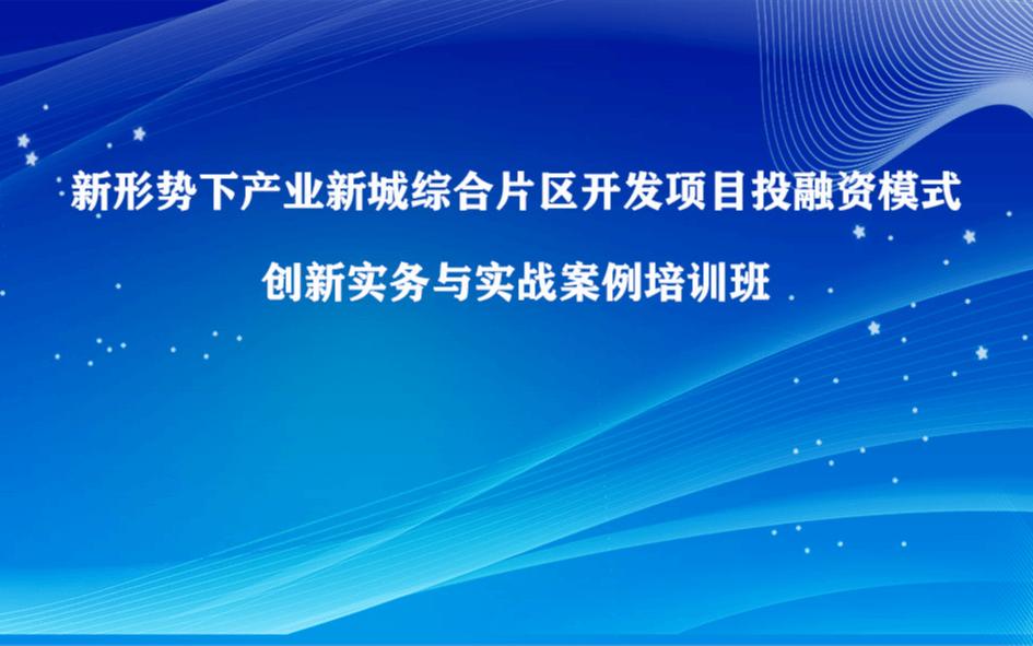 新形势下产业新城综合片区开发项目投融资模式创新实务专题培训班(6月成都)