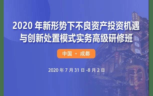 2020年新形势下不良资产投资机遇与创新处置模式实务(成都)高级研修班