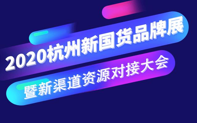 2020杭州新国货品牌展暨新渠道资源对接大会