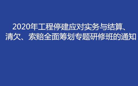 2020年工程停建应对实务与结算、清欠、索赔全面筹划专题研修班(8月南京)