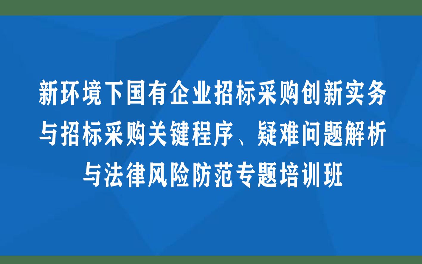 線下課程:新環境下國有企業招標采購創新實務與招標采購關鍵程序、疑難問題解析與法律風險防范專題培訓班(8月成都)